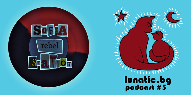 Lunatic Podcast #5: Sofia Rebel Station